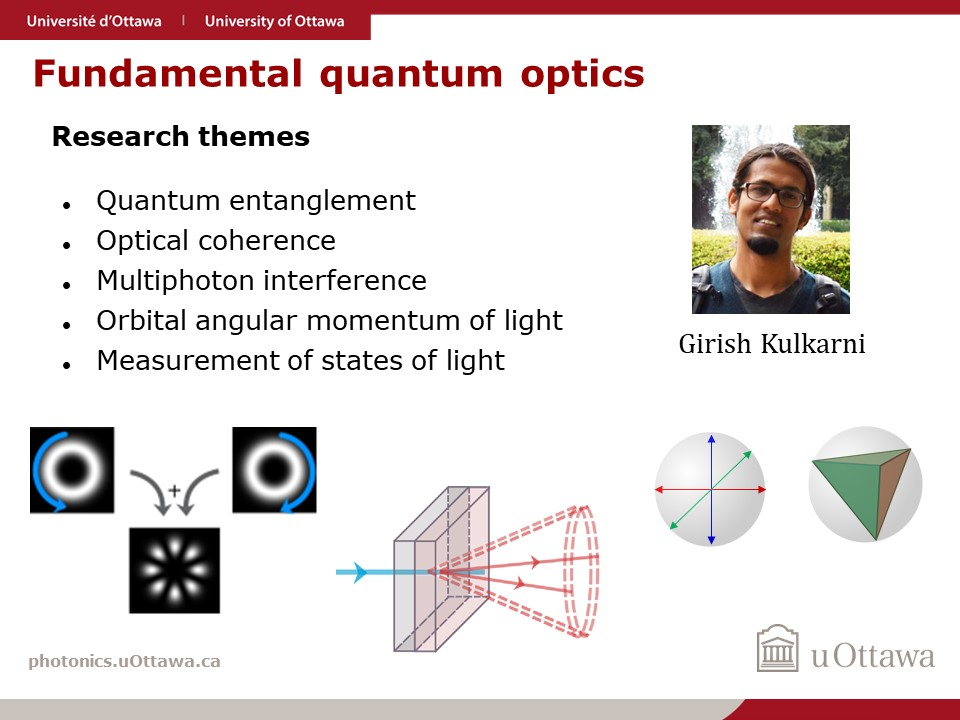 One page slide outlining the research intersts of Girish Kulkarni, postdoctoral fellow in Robert Boyd's Quantum Nonlinear Optics Research Group. Specifically fundemental quantum, optics, quantum entanglement, optical coherence, multiphoton interference, orbital angular momentum of light, and measurements of the quantum states of light.