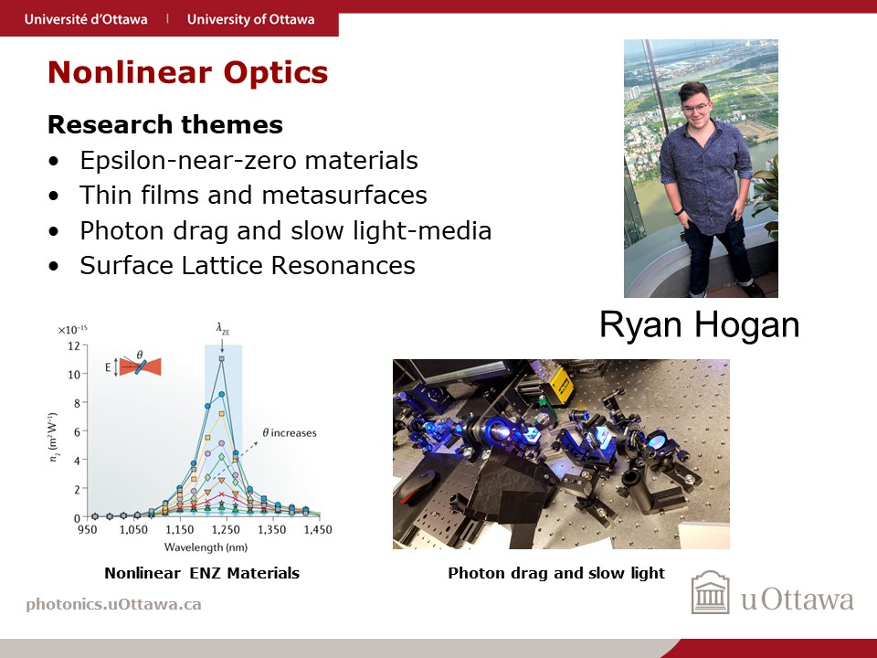 Ryan Hogan, Ph.D. student in Robert Boyd's Quantum Nonlinear Optics Group, focuses on various topics in Nonlinear Optics including Epsilon-near-zero materials, thin films and metasurfaces, photon drag and slow-light media, and surface lattice resonances.