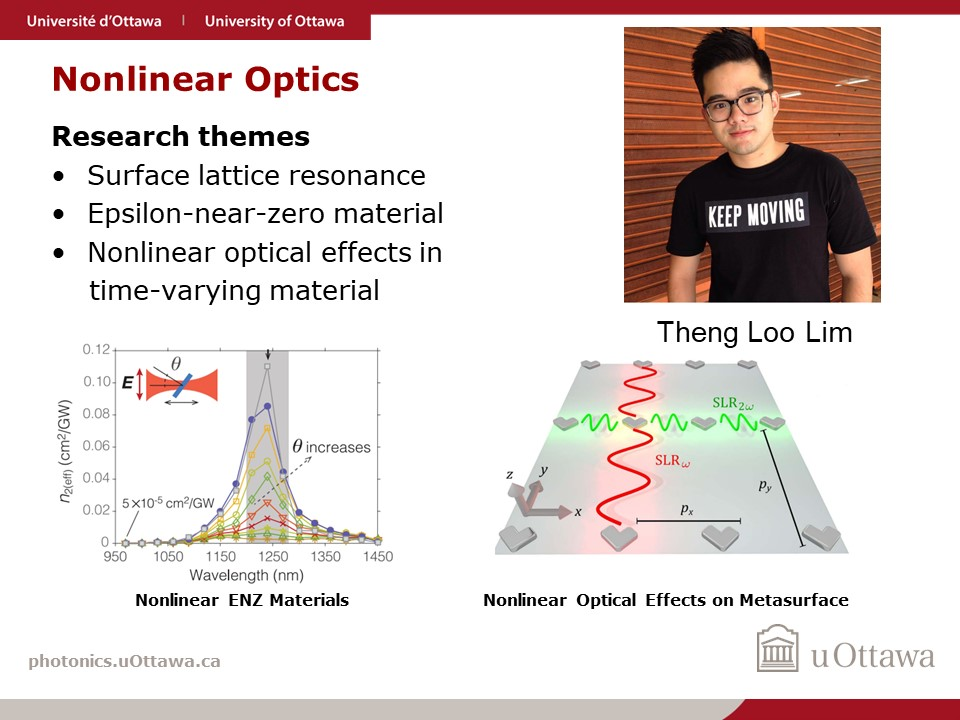 This is a description of Theng Loo Lim's research as a graduate student in Robert Boyd's Quantum Nonlinear Optics group. He focuses on Nonlinear Optics, specifically surface lattice resonance, epsilon-near-zero material, and nonlinear optical effects in time-varying material.
